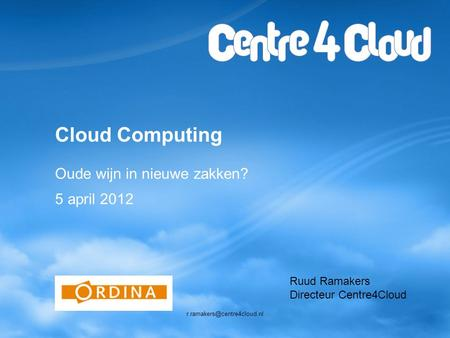 Cloud Computing Oude wijn in nieuwe zakken? 5 april 2012 Ruud Ramakers Directeur Centre4Cloud