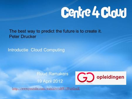 Introductie Cloud Computing Ruud Ramakers 19 April 2012 The best way to predict the future is to create it. Peter Drucker