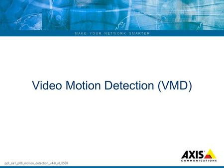 M A K E Y O U R N E T W O R K S M A R T E R Video Motion Detection (VMD) ppt_aa1_p08_motion_detection_v4-0_nl_0508.