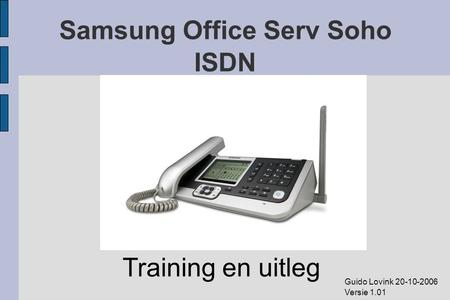 Samsung Office Serv Soho ISDN Training en uitleg Guido Lovink 20-10-2006 Versie 1.01.
