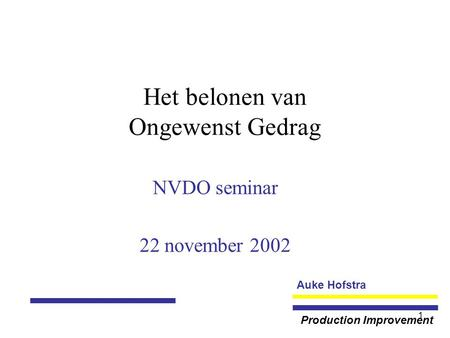 Auke Hofstra Production Improvement 1 Het belonen van Ongewenst Gedrag NVDO seminar 22 november 2002.
