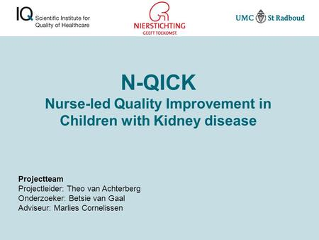 N-QICK Nurse-led Quality Improvement in Children with Kidney disease Projectteam Projectleider: Theo van Achterberg Onderzoeker: Betsie van Gaal Adviseur: