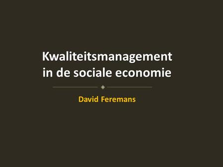 Kwaliteitsmanagement in de sociale economie David Feremans.