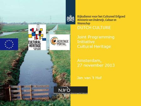 DUTCH CULTURE Joint Programming Initiative Cultural Heritage Amsterdam, 27 november 2013 Jan van 't Hof.