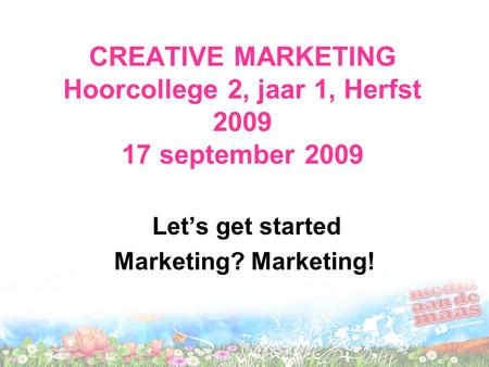 CREATIVE MARKETING Hoorcollege 2, jaar 1, Herfst 2009 17 september 2009 Let's get started Marketing? Marketing!