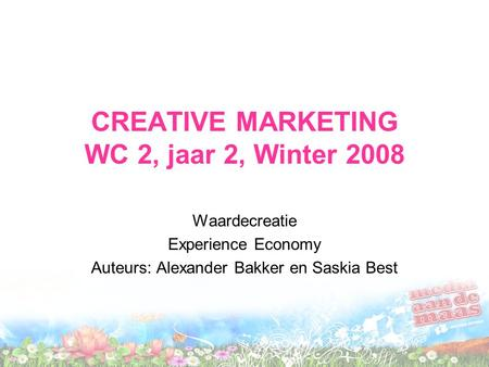 CREATIVE MARKETING WC 2, jaar 2, Winter 2008 Waardecreatie Experience Economy Auteurs: Alexander Bakker en Saskia Best.