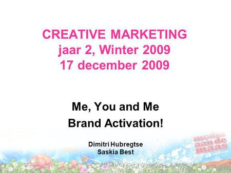 CREATIVE MARKETING jaar 2, Winter 2009 17 december 2009 Me, You and Me Brand Activation! Dimitri Hubregtse Saskia Best.