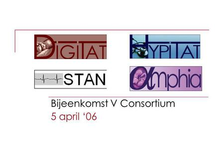 Bijeenkomst V Consortium 5 april '06. Blik op de dag 14.00 Research nurses/ midwives 16.00 DIGITAT / STAN 17.00 HYPITAT / AMPHIA 18.00 Consortium bestuur.