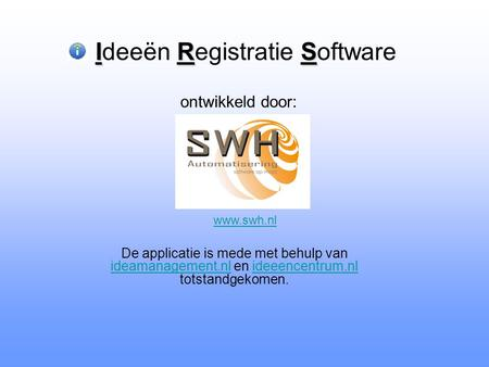 IRS Ideeën Registratie Software De applicatie is mede met behulp van ideamanagement.nl en ideeencentrum.nl totstandgekomen. ideamanagement.nlideeencentrum.nl.