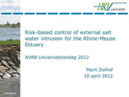 Www.hkv.nl Risk-based control of external salt water intrusion for the Rhine-Meuse Estuary NVRB Universiteitendag 2012 Marit Zethof 10 april 2012.