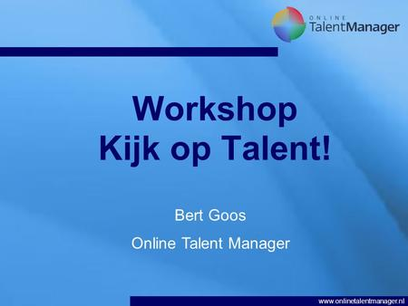 Www.onlinetalentmanager.nl Workshop Kijk op Talent! Bert Goos Online Talent Manager.