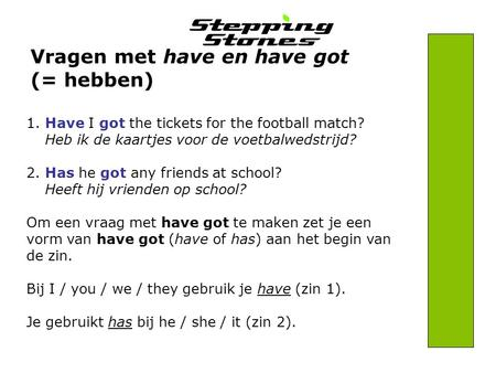 Vragen met have en have got (= hebben) 1.Have I got the tickets for the football match? Heb ik de kaartjes voor de voetbalwedstrijd? 2.Has he got any friends.