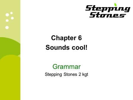 Chapter 6 Sounds cool! Grammar Stepping Stones 2 kgt.