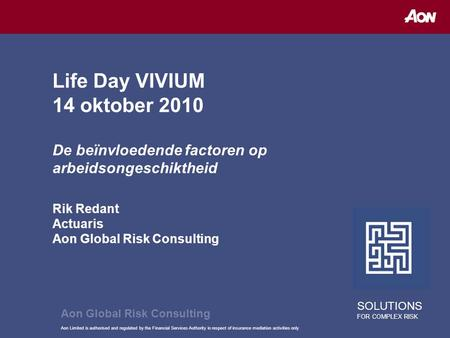 Aon Limited is authorised and regulated by the Financial Services Authority in respect of insurance mediation activities only Life Day VIVIUM 14 oktober.