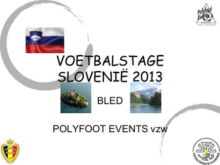 BLED POLYFOOT EVENTS vzw VOETBALSTAGE SLOVENIË 2013.