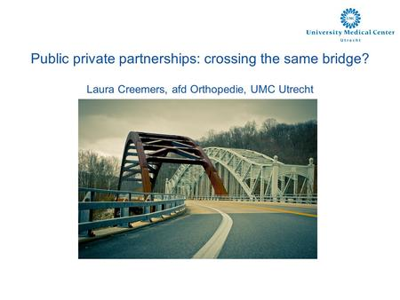 Public private partnerships: crossing the same bridge? Laura Creemers, afd Orthopedie, UMC Utrecht.