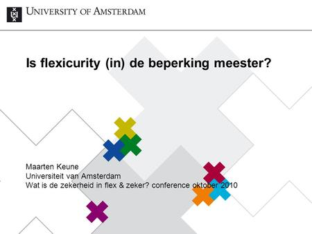 Is flexicurity (in) de beperking meester? Maarten Keune Universiteit van Amsterdam Wat is de zekerheid in flex & zeker? conference oktober 2010.