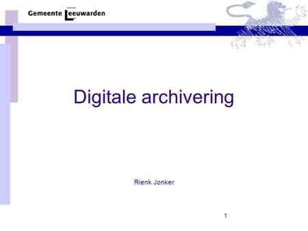 1 Digitale archivering Rienk Jonker. 2 Wat komt aan de orde Wat is digitale archivering? Kernwaarden Ontwikkelingen –Informatie op orde –Adviezen Gewaardeerd.