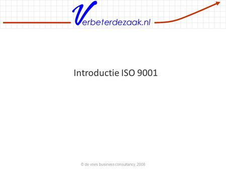 Erbeterdezaak.nl Introductie ISO 9001 © de vries business consultancy, 2008.