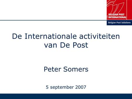 De Internationale activiteiten van De Post Peter Somers 5 september 2007.