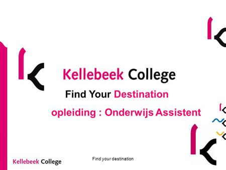 Find your destination Find Your Destination opleiding : Onderwijs Assistent.