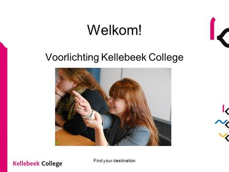 Find your destination Welkom! Voorlichting Kellebeek College.