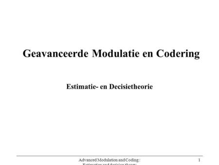 Advanced Modulation and Coding : Estimation and decision theory 1 Geavanceerde Modulatie en Codering Estimatie- en Decisietheorie.
