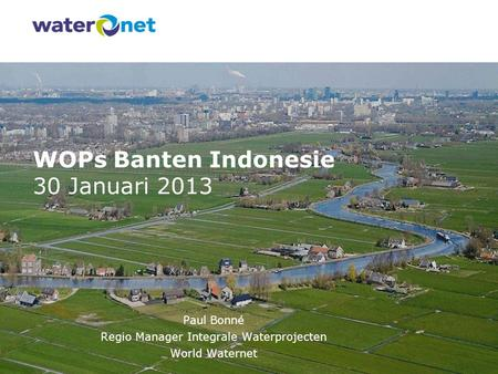 WOPs Banten Indonesie 30 Januari 2013 Paul Bonné Regio Manager Integrale Waterprojecten World Waternet.