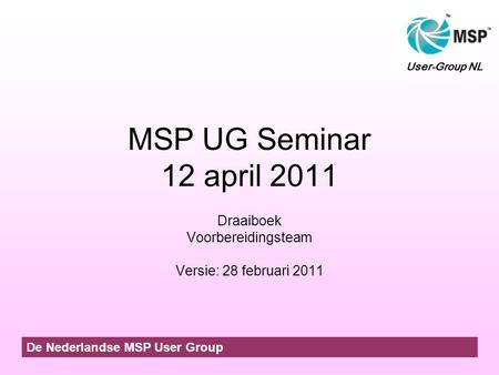 MSP UG Seminar 12 april 2011 Draaiboek Voorbereidingsteam Versie: 28 februari 2011 De Nederlandse MSP User Group User-Group NL.