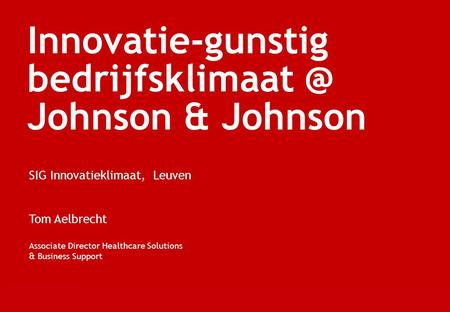 Innovatie-gunstig Johnson & Johnson SIG Innovatieklimaat, Leuven Tom Aelbrecht Associate Director Healthcare Solutions & Business Support.