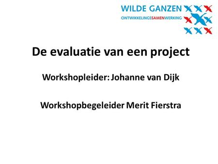 Workshopleider: Johanne van Dijk Workshopbegeleider Merit Fierstra De evaluatie van een project.