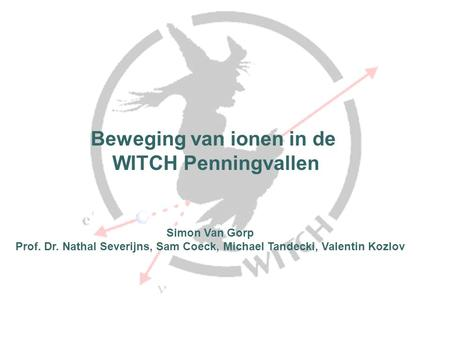 Beweging van ionen in de WITCH Penningvallen TexPoint fonts used in EMF. Read the TexPoint manual before you delete this box.: A AA A AA A Simon Van Gorp.