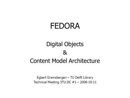 FEDORA Digital Objects & Content Model Architecture Egbert Gramsbergen – TU Delft Library Technical Meeting 3TU.DC #1 – 2008-10-11.