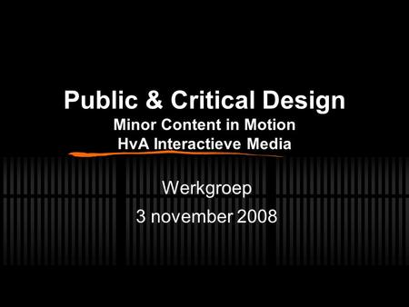 Public & Critical Design Minor Content in Motion HvA Interactieve Media Werkgroep 3 november 2008.