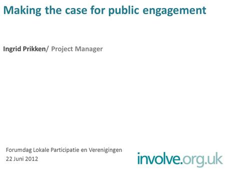 Making the case for public engagement Ingrid Prikken/ Project Manager Forumdag Lokale Participatie en Verenigingen 22 Juni 2012.