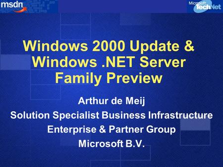Windows 2000 Update & Windows.NET Server Family Preview Arthur de Meij Solution Specialist Business Infrastructure Enterprise & Partner Group Microsoft.