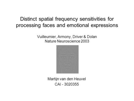 Distinct spatial frequency sensitivities for processing faces and emotional expressions Vuilleumier, Armony, Driver & Dolan Nature Neuroscience 2003 Martijn.