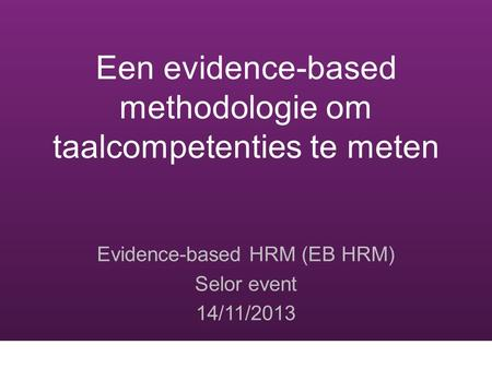 Een evidence-based methodologie om taalcompetenties te meten Evidence-based HRM (EB HRM) Selor event 14/11/2013.
