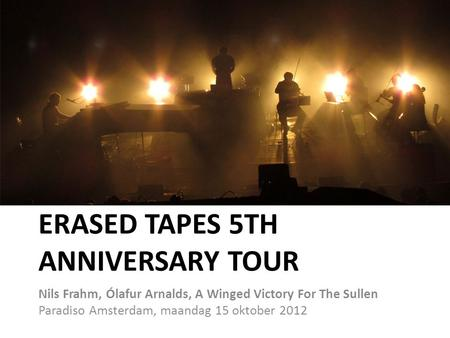 ERASED TAPES 5TH ANNIVERSARY TOUR Nils Frahm, Ólafur Arnalds, A Winged Victory For The Sullen Paradiso Amsterdam, maandag 15 oktober 2012.