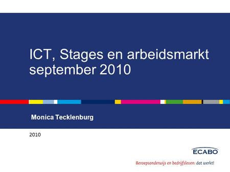ICT, Stages en arbeidsmarkt september 2010 Monica Tecklenburg 2010.