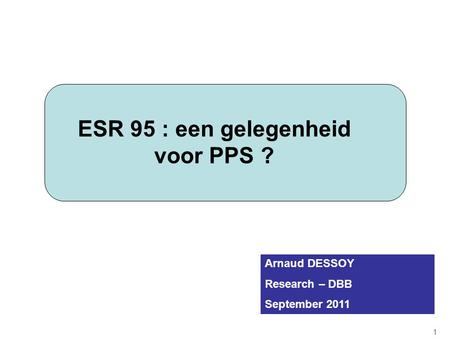 ESR 95 : een gelegenheid voor PPS ? 1 Arnaud DESSOY Research – DBB September 2011.