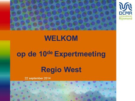 22 september 2014 WELKOM op de 10 de Expertmeeting Regio West.
