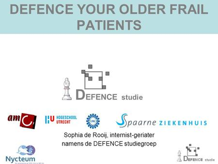 DEFENCE YOUR OLDER FRAIL PATIENTS D EFENCE studie Sophia de Rooij, internist-geriater namens de DEFENCE studiegroep.
