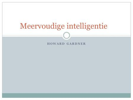 HOWARD GARDNER Meervoudige intelligentie. Kernpunten 8 verschillende intelligenties.