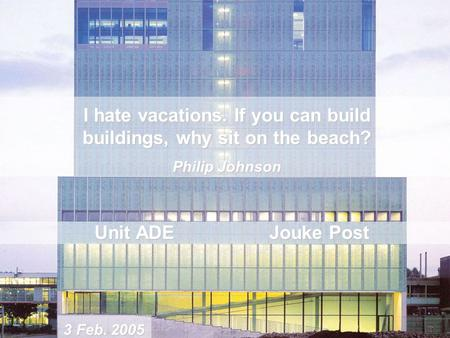 I hate vacations. If you can build buildings, why sit on the beach? Philip Johnson Unit ADE Jouke Post 3 Feb. 2005.