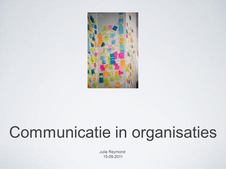 Communicatie in organisaties Julia Reymond 15-09-2011.