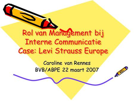 Rol van Management bij Interne Communicatie Case: Levi Strauss Europe Caroline van Rennes BVB/ABPE 22 maart 2007.