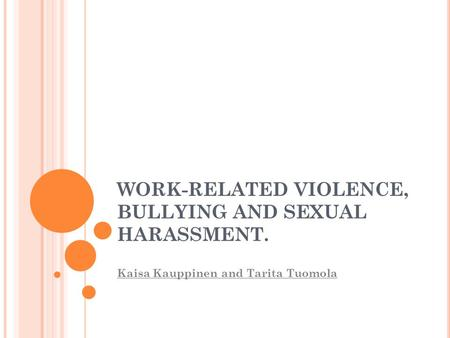 WORK-RELATED VIOLENCE, BULLYING AND SEXUAL HARASSMENT. Kaisa Kauppinen and Tarita Tuomola.