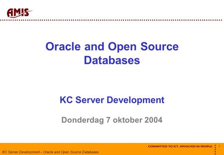 1 KC Server Development – Oracle and Open Source Databases Oracle and Open Source Databases KC Server Development Donderdag 7 oktober 2004.