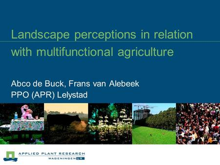Landscape perceptions in relation with multifunctional agriculture Abco de Buck, Frans van Alebeek PPO (APR) Lelystad.
